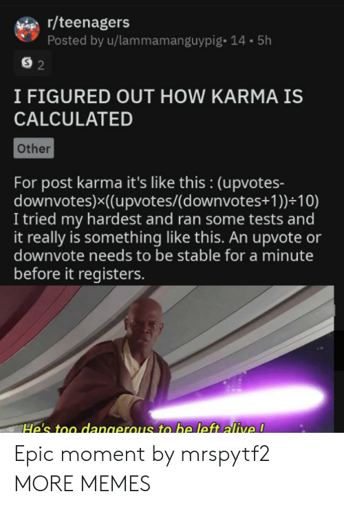Upvotes: r/teenagers  Posted by u/lammamanguypig- 14.5h  S 2  I FIGURED OUT HOW KARMA IS  CALCULATED  Other  For post karma it's like this : (upvotes-  downvotes)x((upvotes/(d ownvotes+ 1 ))+10)  I tried my hardest and ran some tests and  it really is something like this. An upvote or  downvote needs to be stable for a minute  before it registers.  He's too dangerous to be left alive ! Epic moment by mrspytf2 MORE MEMES