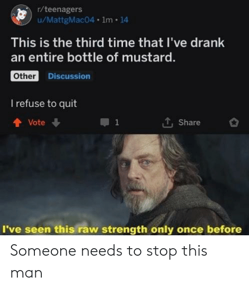 Time, Once, and Raw: r/teenagers  wMattgMac04·1m·14  This is the third time that I've drank  an entire bottle of mustard.  Other  Discussion  I refuse to quit  T. Share  t Vote  I've seen this raw strength only once before Someone needs to stop this man