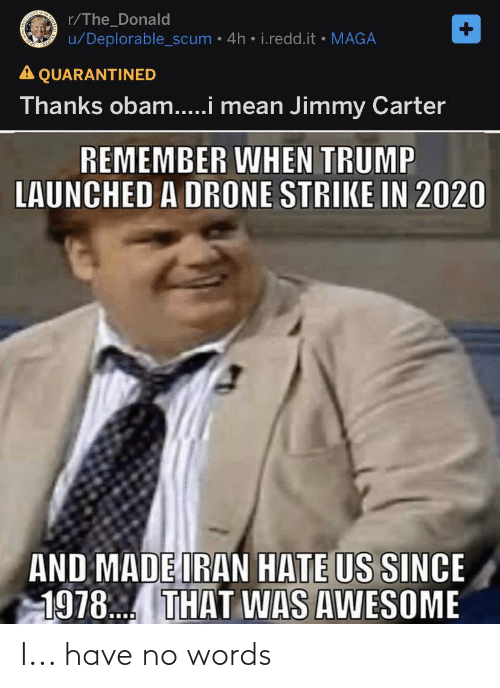 The Donald: r/The_Donald  u/Deplorable_scum • 4h • i.redd.it MAGA  A QUARANTINED  Thanks obam..i mean Jimmy Carter  REMEMBER WHEN TRUMP  LAUNCHED A DRONE STRIKE IN 2020  AND MADE IRAN HATE US SINCE  1978. THAT WAS AWESOME I... have no words