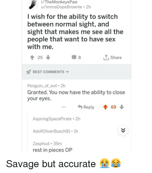 Have Sex With Me: r/TheMonkeysPavw  u/ImmaDopeBrownie 2h  I wish for the ability to switch  between normal sight, and  sight that makes me see all the  people that want to have sex  with me.  Share  BEST COMMENTS  Penguin_of_evil 2h  Granted. You now have the ability to close  your eyes.  ...Reply  69  Aspiring SpacePirate . 2h  AdolfOliverBusch91 1h  Zasphud 35m  rest in pieces OP Savage but accurate 😭😂
