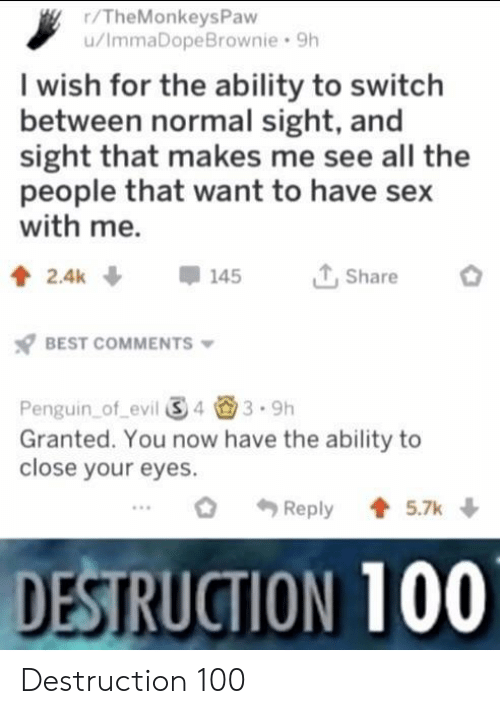 Have Sex With Me: r/TheMonkeysPaw  u/ImmaDopeBrownie 9h  I wish for the ability to switch  between normal sight, and  sight that makes me see all the  people that want to have sex  with me.  T,Share  BEST COMMENTS  Penguin of evil 343.9h  Granted. You now have the ability to  close your eyes.  Reply5.7k  DESTRUCTION 100 Destruction 100