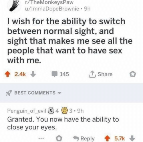 Have Sex With Me: r/TheMonkeysPaw  u/ImmaDopeBrownie. 9h  I wish for the ability to switch  between normal sight, and  sight that makes me see all the  people that want to have sex  with me,  2.4k145  Share  BEST COMMENTS  Penguin_of evil 43.9h  Granted. You now have the ability to  close your eyes.  Reply 5.7k