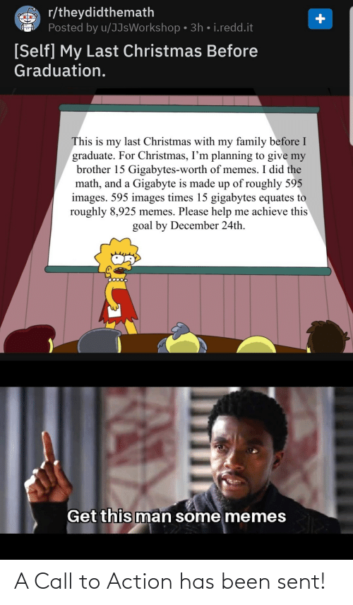 Christmas, Family, and Memes: r/theydidthemath  Posted by u/JJsWorkshop • 3h • i.redd.it  [Self] My Last Christmas Before  Graduation.  This is my last Christmas with my family before I  graduate. For Christmas, I'm planning to give my  brother 15 Gigabytes-worth of memes. I did the  math, and a Gigabyte is made up of roughly 595  images. 595 images times 15 gigabytes equates to  roughly 8,925 memes. Please help me achieve this  goal by December 24th.  Get this man some memes A Call to Action has been sent!
