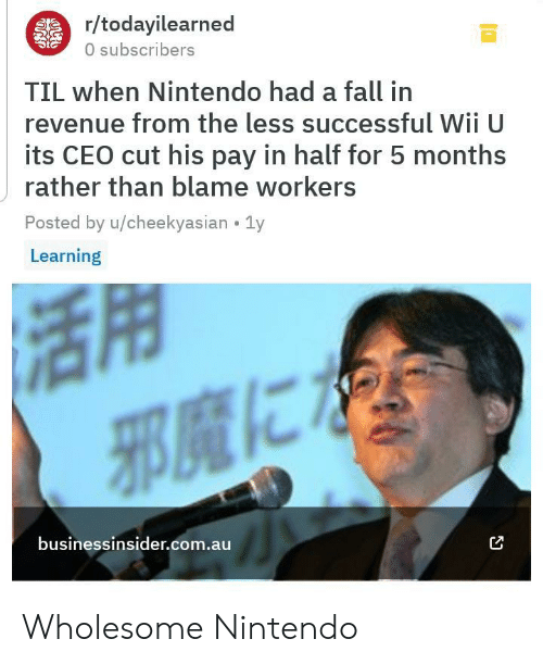 revenue: r/todayilearned  0 subscribers  TIL when Nintendo had a fall in  revenue from the less successful WII U  its CEO cut his pay in half for 5 months  rather than blame workers  Posted by u/cheekyasian 1y  Learning  businessinsider.com.au Wholesome Nintendo