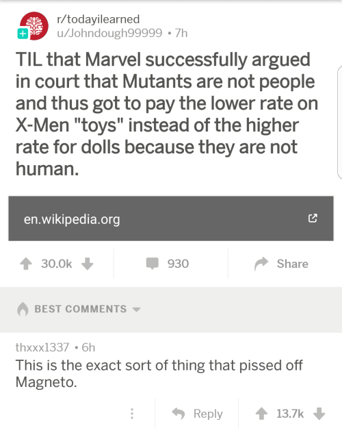 """Wikipedia, X-Men, and Best: r/todayilearned  u/Johndough99999 7h  TIL that Marvel successfully argued  in court that Mutants are not people  and thus got to pay the lower rate on  X-Men """"toys"""" instead of the higher  rate for dolls because they are not  human  en.wikipedia.org  930  Share  BEST COMMENTS ▼  thxxx1337 6h  This is the exact sort of thing that pissed off  Magneto  Reply t 13.7k"""