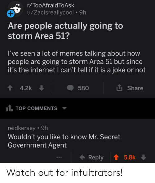 Internet, Memes, and Watch Out: r/TooAfraid ToAsk  u/Zacisreallycool 9h  Are people actually going to  storm Area 51?  I've seen a lot of memes talking about how  people are going to storm Area 51 but since  it's the internet I can't tell if it is a joke or not  Share  4.2k  580  tTOP COMMENTS  reidkersey 9h  Wouldn't you like to know Mr. Secret  Government Agent  Reply  5.8k Watch out for infultrators!