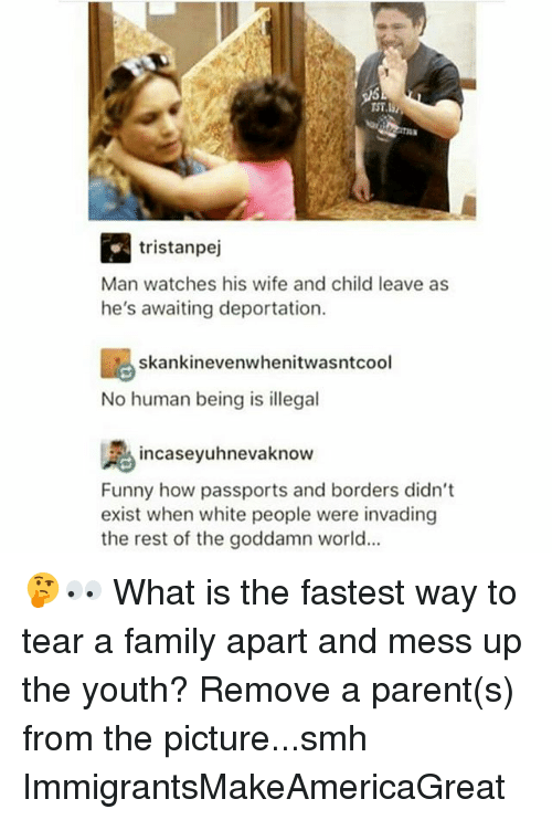 Family, Funny, and Memes: R. tristanpej  Man watches his wife and child leave as  he's awaiting deportation.  skankinevenwhenitwasntcool  No human being is illegal  incaseyuhnevaknow  Funny how passports and borders didn't  exist when white people were invading  the rest of the goddamn world... 🤔👀 What is the fastest way to tear a family apart and mess up the youth? Remove a parent(s) from the picture...smh ImmigrantsMakeAmericaGreat