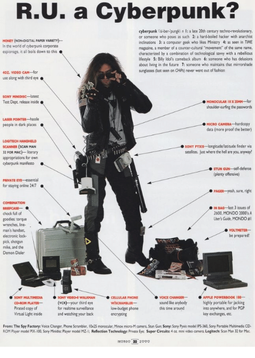 """Anaconda, Fashion, and Future: R.U. a Cyberpunk?  cyberpunk l'si-ber-pungki n l: a late 20th century techno-revolutionary  or someone who poses as such 2: a hard-boiled hacker with anarchist  inclinations 3: a computer geek who likes Ministry 4: as seen in TIME  magazine, a member of a counter-cultural """"movement"""" of the same name.  characterized by a combination of technological savvy with a rebellious  lifestyle 5: Billy ldol's comeback album 6: someone who has delusions  about living in the future 7: someone who maintains that mirrorshade  sunglasses (last seen on CHiPs) never went out of fashion  MONEY (NON-DIGITAL PAPER VARIETY)  In the world of cyberpunk corporate  espionage, it all boils down to this  40Z. VIDEO CAM-for  use along with third eye.  Test Dept release inside  shoulder-surfing the passwords  MICRO CAMERA hardcopy  data (more proof the better)  people in dark places  LOGITECH HANDHELD  SCANNER (SCAN MAN  32 FOR MAC) literary  appropriations for own  SONY PYXIs-longitude/latitude finder via  satellites, Just where the hell are you, anyway!  cyberpunk manifesto  STUN GUN-self-defense  (plenty offensive)  PRIVATE EYE-essential  for staying online 24/7  PAGER-yeah, sure, right  COMBINATION  IN BAG-last 3 issues of  2600, MONDO 2000'sA  User's Guite, MONDO #1  chock full of  goodies: torque  wrenches, line-  man's handser  electronic lock-  pick, shotgun  mike, and the  Demon Dialer  VOLTMETER  be prepared!  SONY MULTIMEDIASONY VIDEO WALKMAN  PLAYER(VCR) your third eye  for realtime surveillance  and watching your back  CELLULAR PHONE  VOICE CHANGERAPPLE POWERBOOK 18-  kound lke anybody highly portable for jacking  CD-ROM  Pirated copy of  Virtual Light inside  low budget phone  encrypting  into anywhere, and for PGP  key exchanges, etc.  this time around  From: The Spy Factory: Voice Changer, Phone Scrambler. 10x25 monocular, Minox micro-M camera, Stun Gun Sony: Sony Pyxis model IPS-360, Sony Portable Multimedia CD  ROM Player model PIX-100, Sony Minid"""