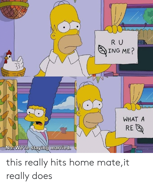 Home, Ing, and What: R U  ING ME?  33  WHAT A  RE  No. We're staying married. this really hits home mate,it really does