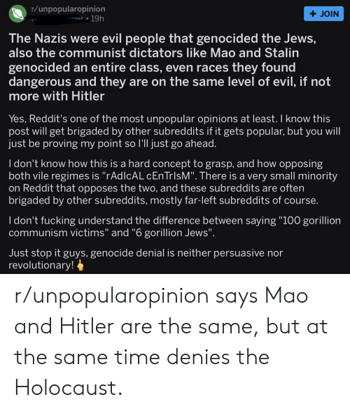 """Fucking, Reddit, and Hitler: r/unpopularopinion  + JOIN  nar 19h  The Nazis were evil people that genocided the Jews,  also the communist dictators like Mao and Stalin  genocided an entire class, even races they found  dangerous and they are on the same level of evil, if not  more with Hitler  Yes, Reddit's one of the most unpopular opinions at least. I know this  post will get brigaded by other subreddits if it gets popular, but you will  just be proving my point so I'll just go ahead.  I don't know how this is a hard concept to grasp, and how opposing  both vile regimes is """"rAdlcAL cEnTrlsM"""". There is a very small minority  on Reddit that opposes the two, and these subreddits are often  brigaded by other subreddits, mostly far-left subreddits of course.  I don't fucking understand the difference between saying """"100 gorillion  communism victims"""" and """"6 gorillion Jews"""".  Just stop it guys, genocide denial is neither persuasive nor  revolutionary! r/unpopularopinion says Mao and Hitler are the same, but at the same time denies the Holocaust."""
