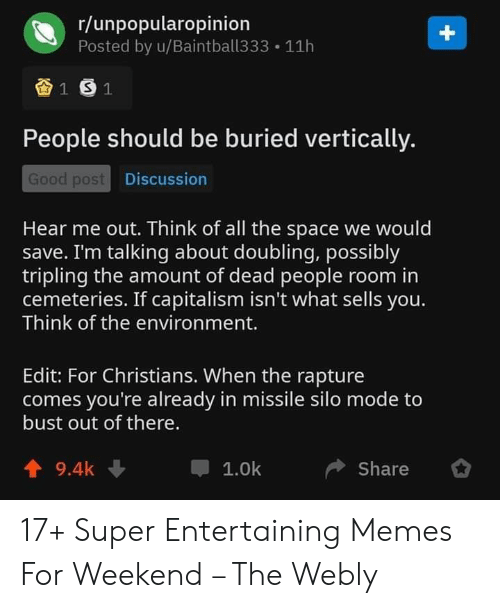entertaining: r/unpopularopinion  Posted by u/Baintball333  +  11h  1 S1  People should be buried vertically.  Good post Discussion  Hear me out. Think of all the space we would  save. I'm talking about doubling, possibly  tripling the amount of dead people room in  cemeteries. If capitalism isn't what sells you.  Think of the environment.  Edit: For Christians. When the rapture  comes you're already in missile silo mode to  bust out of there.  9.4k  1.0k  Share 17+ Super Entertaining Memes For Weekend – The Webly