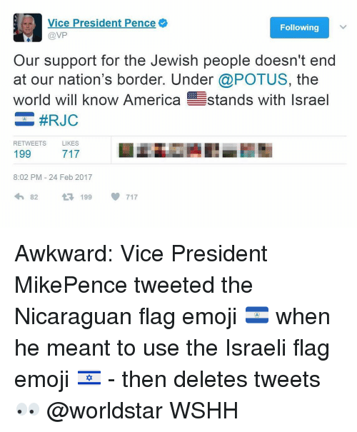 Deleters: -r Vice President Pence  Following  @VP  Our support for the Jewish people doesn't end  at our nation's border. Under  @POTUS, the  world will know America stands with Israel  #RJC  RETWEETS  LIKES  199  8:02 PM 24 Feb 2017  4h 82  199  717 Awkward: Vice President MikePence tweeted the Nicaraguan flag emoji 🇳🇮 when he meant to use the Israeli flag emoji 🇮🇱 - then deletes tweets 👀 @worldstar WSHH