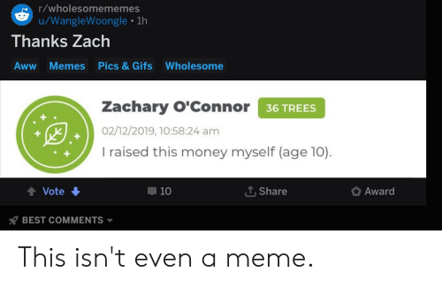 Memes Wholesome: r/wholesomememes  /WangleWoongle 1h  Thanks Zach  Pics & Gifs  Aww  Memes  Wholesome  Zachary O'Connor 36 TREES  02/12/2019, 10:58:24 am  I raised this money myself (age 10)  Share  Vote  10  Award  BEST COMMENTS This isn't even a meme.