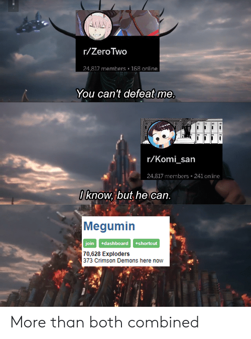 Anime, Demons, and Can: r/ZeroTwo  24,817 members 168 online  You can't defeat me.  r/Komi_san  24,817 members 241 online  0 know, but he can.  Megumin  +dashboard  join  +shortcut  70,628 Exploders  373 Crimson Demons here now More than both combined
