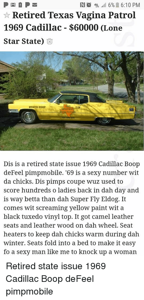 Superate: R18 49E ad 6% 6:10 PM  Retired Texas Vagina Patrol  1969 Cadillac - $60000 (Lone  Star State) 8  3t  Dis is a retired state issue 1969 Cadillac Boop  deFeel pimpmobile. '69 is a sexy number wit  da chicks. Dis pimps coupe wuz used to  score hundreds o ladies back in dah day and  is way betta than dah Super Fly Eldog. It  comes wit screaming yellow paint wit a  black tuxedo vinyl top. It got camel leather  seats and leather wood on dah wheel. Seat  heaters to keep dah chicks warm during dah  winter. Seats fold into a bed to make it easy  fo a sexy man like me to knock up a woman