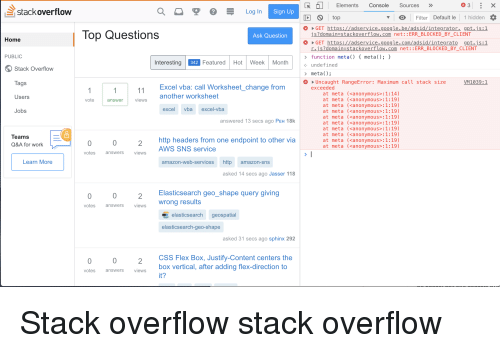 vba: R67 Elements Console Sources  ID top  3  stack overflow  a  Log In  Filter Default le 1 hidden  Top Questions  GET https://adservice.goog Le.be/adsid/integrator. gpt.js:1  js?domain stackoverflow.com net: : ERR_BLOCKED_BY_CLIENT  Ask Question  Home  GET https://adservice.google.com/adsid/integrato gpt.i s : 1  r.js?domain stackoverflow.com net: :ERR_BLOCKED_BY_CLIENT  function meta() meta):  undefined  meta);  PUBLIC  Interesting  342  Featured Hot Week Month  Stack Overflow  Tags  Users  Jobs  Uncaught RangeError: Maximum call stack size  exceeded  VM1039:1  Excel vba: call Worksheet_change from  another worksheet  at meta (<anonymous>:1:14)  at meta (<anonymous>:1:19)  at meta (<anonymous>:1:19)  at meta (<anonymous>:1:19)  at meta (<anonymous>:1:19)  at meta (<anonymous>:1: 19)  at meta (<anonymous>:1:19)  at meta (<anonymous>:1: 19)  at meta (<anonymous>:1:19)  at meta (<anonymous>:1:19)  vote  answer  views  excelvba excel-vba  answered 13 secs ago PEH 18k  TeamS  http headers from one endpoint to other via  AWS SNS service  Q&A for work  0  2  votes answersviews  Learn More  amazon-web-services http amazon-sns  asked 14 secs ago Jasser 118  Elasticsearch geo_shape query giving  wrong results  0  votes  answers  views  elasticsearch geospatial  elasticsearch-geo-shape  asked 31 secs ago sphinx 292  CSS Flex Box, Justify-Content centers the  box vertical, after adding flex-direction to  it?  0  votes  answers  views