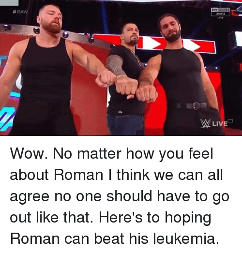 Leukemia:  #RA  arena  LIVE  LIVE Wow. No matter how you feel about Roman I think we can all agree no one should have to go out like that. Here's to hoping Roman can beat his leukemia.