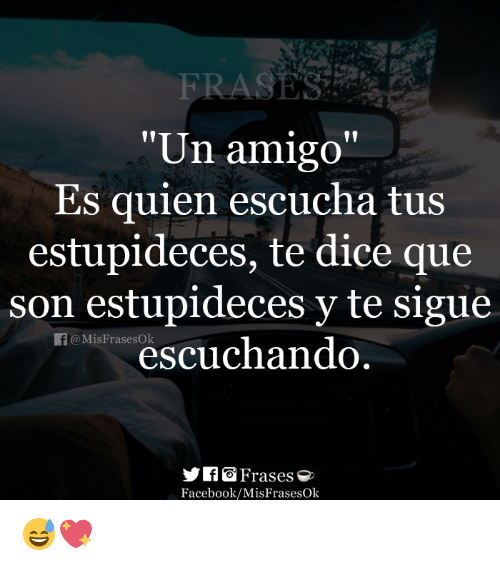 "Facebook, Dice, and Que: RA  ""Un amigo""  Es quien escucha tus  estupideces, te dice que  son estupideces y te sigue  @MisFrasesOk  SHoøj Frases  Facebook/MisFrasesOk 😅💖"