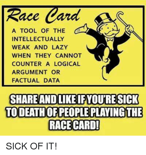 Race Card: Race  Card  A TOOL OF THE  C  INTELLECTUALLY  WEAK AND LAZY  WHEN THEY CANNOT  COUNTER A LOGICAL  ARGUMENT OR  FACTUAL DATA  SHARE AND LIKE IFYOURE SICK  TO DEATHOFPEOPLE PLAYING THE  RACE CARD! SICK OF IT!