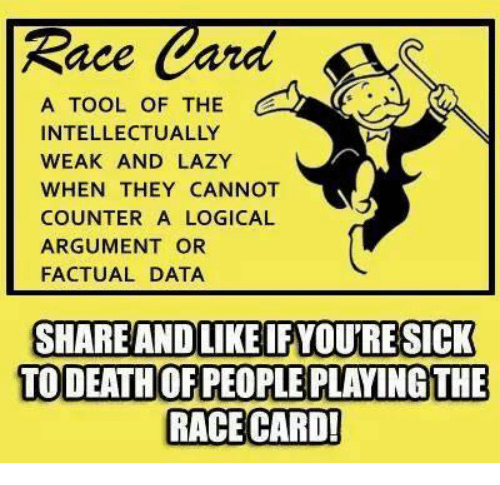 Race Card: Race  Card  A TOOL OF THE  INTELLECTUALLY  WEAK AND LAZY  WHEN THEY CANNOT  COUNTER A LOGICAL  ARGUMENT OR  FACTUAL DATA  SHARE AND LIKE IFYOURE SICK  TO DEATHOFPEOPLE PLAYING THE  RACE CARD!