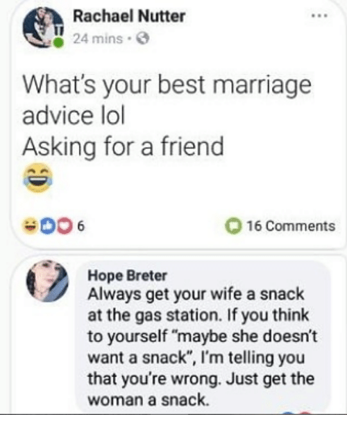 """Advice, Lol, and Marriage: Rachael Nutter  24 mins  What's your best marriage  advice lol  Asking for a friend  006  O 16 Comments  Hope Breter  Always get your wife a snack  at the gas station. If you think  to yourself """"maybe she doesn't  want a snack"""", I'm telling you  that you're wrong. Just get the  woman a snack."""