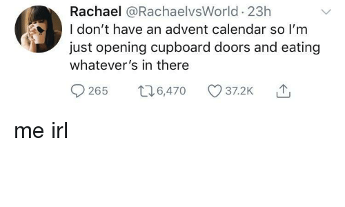 Calendar, Irl, and Me IRL: Rachael @RachaelvsWorld 23h  I don't have an advent calendar so I'm  just opening cupboard doors and eating  whatever's in there  0265 t 6,470 37.2K me irl