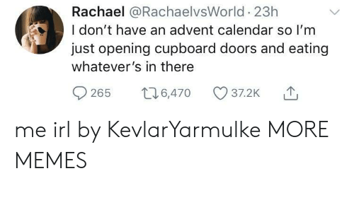 Whatevers: Rachael @RachaelvsWorld 23h  I don't have an advent calendar so I'm  just opening cupboard doors and eating  whatever's in there  0265 t 6,470 37.2K me irl by KevlarYarmulke MORE MEMES