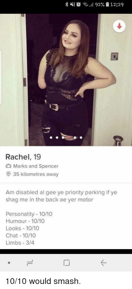 10 10 Would: Rachel, 19  Marks and Spencer  O 35 kilometres away  Am disabled al gee ye priority parking if ye  shag me in the back ae yer motor  Personality -10/10  Humour 10/10  Looks 10/10  Chat 10/10  Limbs 3/4 10/10 would smash.