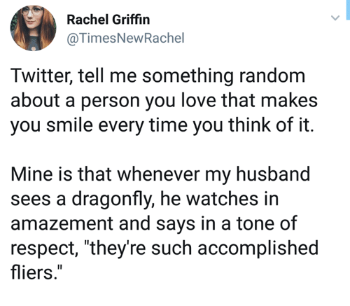 "Amazement: Rachel Griffin  @TimesNewRachel  Twitter, tell me something random  about a person you love that makes  you smile every time you think of it.  Mine is that whenever my husband  sees a dragonfly, he watches in  amazement and says in a tone of  respect, ""they're such accomplished  fliers."""