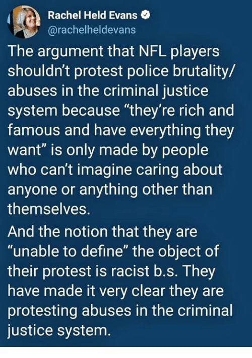 """Nfl, Police, and Protest: Rachel Held Evans  @rachelheldevans  The argument that NFL players  shouldn't protest police brutality/  abuses in the criminal justice  system because """"they're rich and  famous and have everything they  want"""" is only made by people  who can't imagine caring about  anyone or anything other than  themselves.  And the notion that they are  """"unable to define"""" the object of  their protest is racist b.s. They  have made it very clear they are  protesting abuses in the criminal  justice system"""