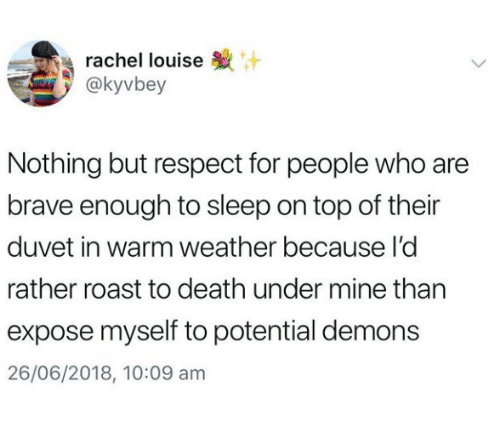 Respect, Roast, and Brave: rachel louise  @kyvbey  Nothing but respect for people who are  brave enough to sleep on top of their  duvet in warm weather because l'c  rather roast to death under mine than  expose myself to potential demons  26/06/2018, 10:09 am