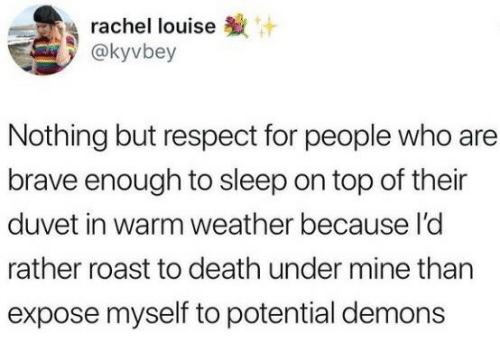 Respect, Roast, and Brave: rachel louise  @kyvbey  Nothing but respect for people who are  brave enough to sleep on top of their  duvet in warm weather because l'c  rather roast to death under mine than  expose myself to potential demons