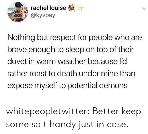 Respect, Roast, and Tumblr: rachel louise  @kyvbey  Nothing but respect for people who are  brave enough to sleep on top of their  duvet in warm weather because I'd  rather roast to death under mine than  expose myself to potential demons whitepeopletwitter:  Better keep some salt handy just in case.