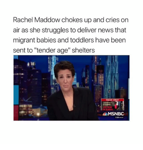 """Memes, News, and Msnbc: Rachel Maddow chokes up and cries on  air as she struggles to deliver news that  migrant babies and toddlers have been  sent to """"tender age"""" shelters  LAWRENCE  THE BORDF  MSNBC  7:59 PRHT"""