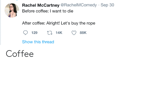 sep: Rachel McCartney @RachelMComedy · Sep 30  Before coffee: I want to die  After coffee: Alright! Let's buy the rope  27 14K  129  88K  Show this thread Coffee