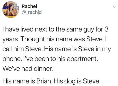Phone, Thought, and Been: Rachel  @_rachjd  I have lived next to the same guy for 3  years. Thought his name was Steve.I  call him Steve. His name is Steve in my  phone. I've been to his apartment  We've had dinner  His name is Brian. His dog is Steve