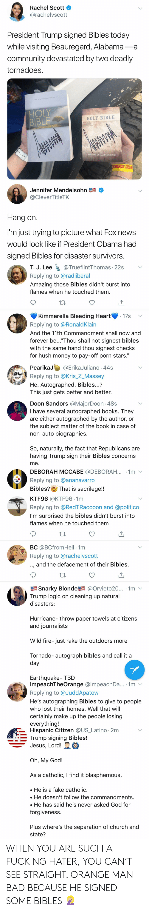 """Bad, Books, and Church: Rachel Scott  @rachelvscott  President Trump signed Bibles today  while visiting Beauregard, Alabama-a  community devastated by two deadly  tornadoes  HOLY BIBLE  BIB  Jennifer Mendelsohn  @CleverTitleTK  Hang on  I'm just trying to picture what Fox news  would look like if President Obama had  signed Bibles for disaster survivors  T. J. Lee TrueflintThomas 22s Y  Replying to @radliberal  Amazing those Bibles didn't burst into  flames when he touched them  Kimmerella Bleeding Heart17s  Replying to @RonaldKlain  And the 11th Commandment shall now and  forever be...""""Thou shall not signest bibles  with the same hand thou signest checks  for hush money to pay-off porn stars.""""  PearikaJ @Erika Juliano 44s  Replying to @Kris_Z_Massey  He. Autographed. Bibles...?  This just gets better and better.  Doon Sandors @MajorDoon-48s  I have several autographed books. They  are either autographed by the author, or  the subject matter of the book in case of  non-auto biographies  So, naturally, the fact that Republicans are  having Trump sign their Bibles concerns  me  DEBORAH MCCABE @DEBORAH... 1m  Replying to @ananavarro  Bibles? That is sacrilege!!  KTF96 @KTF96.1m  Replying to @RedTRaccoon and @politico  I'm surprised the bibles didn't burst into  flames when he touched them  BC @BCfromHell -1m  Replying to @rachelvscott  .., and the defacement of their Bibles  Snarky Blonde@Orvieto20... 1m  Trump logic on cleaning up natural  disasters  Hurricane- throw paper towels at citizens  and journalists  Wild fire-just rake the outdoors more  Tornado- autograph bibles and call it a  Earthquake TBD  ImpeachTheOrange @lmpeachDa... .1m v  Replying to @JuddApatow  He's autographing Bibles to give to people  who lost their homes. Well that will  certainly make up the people losing  everything!  Hispanic Citizen @US Latino.2m  Trump signing Bibles!  Jesus, Lord!  Oh, My God!  As a catholic, I find it blasphemous  He is a fake catholic  He doesn't follow the commandmen"""