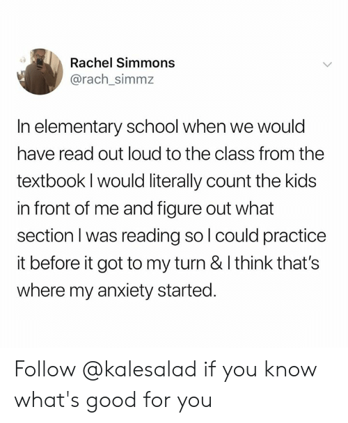 whats good: Rachel Simmons  @rach_simmz  In elementary school when we would  have read out loud to the class from the  textbook I would literally count the kids  in front of me and figure out what  section I was reading so l could practice  it before it got to my turn & I think that's  where my anxiety started. Follow @kalesalad if you know what's good for you