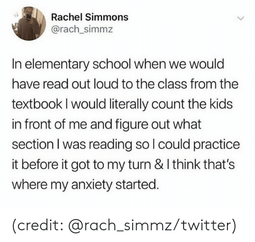 Dank, School, and Twitter: Rachel Simmons  @rach_simmz  In elementary school when we would  have read out loud to the class from the  textbook I would literally count the kids  in front of me and figure out what  section I was reading so l could practice  it before it got to my turn & I think that's  where my anxiety started. (credit: @rach_simmz/twitter)