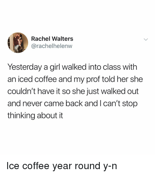 Memes, Coffee, and Girl: Rachel Walters  @rachelhelenw  Yesterday a girl walked into class with  an iced coffee and my prof told her she  couldn't have it so she just walked out  and never came back and I can't stop  thinking about it Ice coffee year round y-n