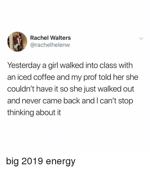 Energy, Coffee, and Girl: Rachel Walters  @rachelhelenw  Yesterday a girl walked into class with  an iced coffee and my prof told her she  couldn't have it so she just walked out  and never came back and l can't stop  thinking about it big 2019 energy