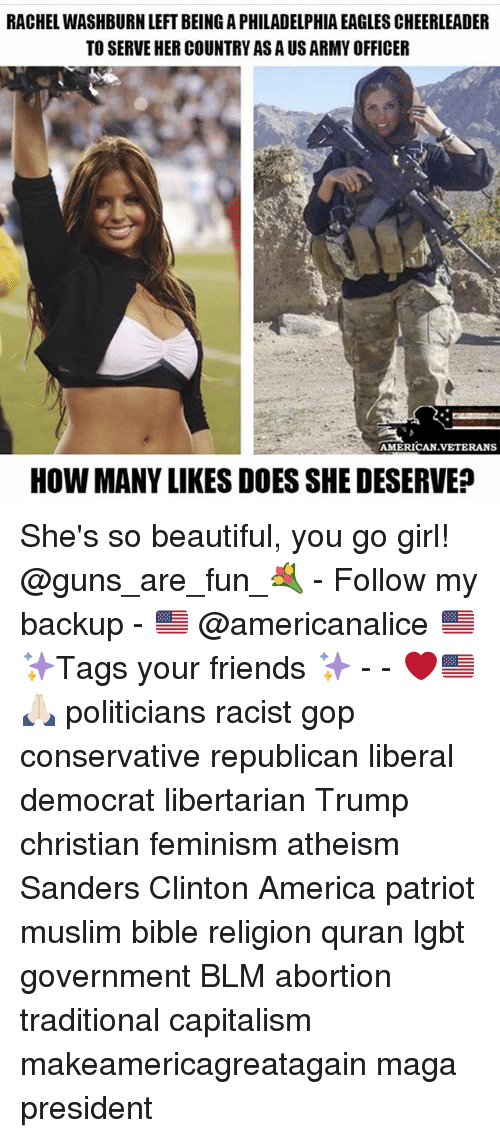 America, Beautiful, and Philadelphia Eagles: RACHEL WASHBURN LEFT BEING A PHILADELPHIA EAGLES CHEERLEADER  TO SERVE HER COUNTRY AS A US ARMY OFFICER  AMERICAN.VETERANS  HOW MANY LIKES DOES SHE DESERVE She's so beautiful, you go girl! @guns_are_fun_💐 - Follow my backup - 🇺🇸 @americanalice 🇺🇸 ✨Tags your friends ✨ - - ❤️🇺🇸🙏🏻 politicians racist gop conservative republican liberal democrat libertarian Trump christian feminism atheism Sanders Clinton America patriot muslim bible religion quran lgbt government BLM abortion traditional capitalism makeamericagreatagain maga president