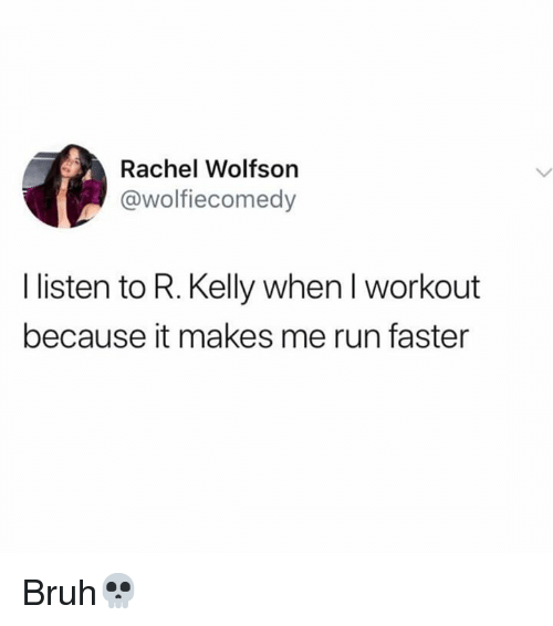 Bruh, R. Kelly, and Run: Rachel Wolfson  @wolfiecomedy  I listen to R. Kelly when I workout  because it makes me run faster Bruh💀
