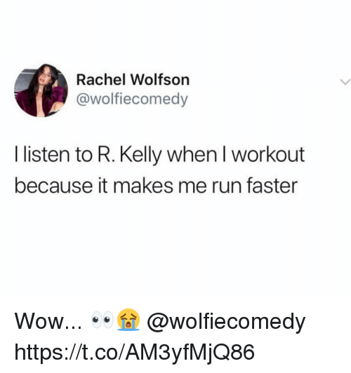 R. Kelly, Run, and Wow: Rachel Wolfsor  @wolfiecomedy  I listen to R. Kelly when I workout  because it makes me run faster Wow... 👀😭 @wolfiecomedy https://t.co/AM3yfMjQ86