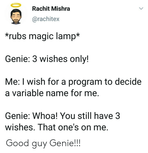 Good Guy: Rachit Mishra  @rachitex  rubs magic lamp*  Genie: 3 wishes onlv!  Me: I wish for a program to decide  a variable name for me.  Genie: Whoa! You still have 3  wishes. That one's on me Good guy Genie!!!