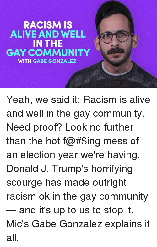 scourge: RACISM IS  ALIVE AND WELL  IN THE  GAY COMMUNITY  WITH GABE GONZALEZ Yeah, we said it: Racism is alive and well in the gay community.   Need proof? Look no further than the hot f@#$ing mess of an election year we're having. Donald J. Trump's horrifying scourge has made outright racism ok in the gay community — and it's up to us to stop it.   Mic's Gabe Gonzalez explains it all.