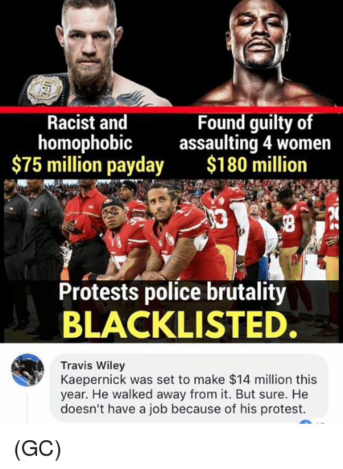 wiley: Racist and  homophobic  $75 million payday  Found guilty of  assaulting 4 women  $180 million  Protests police brutality  BLACKLISTED  Travis Wiley  Kaepernick was set to make $14 million this  year. He walked away from it. But sure. He  doesn't have a job because of his protest. (GC)