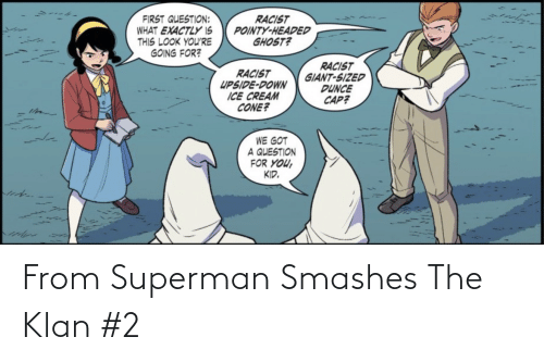 Ice Cream: RACIST  POINTY-HEADED  GHOST?  FIRST QUESTION:  WHAT EXACTLY IS  THIS LOOK YOU'RE  GOING FOR?  RACIST  GIANT-SIZED  DUNCE  CAP?  RACIST  UPSIDE-DOWN  ICE CREAM  CONE?  WE GOT  A QUESTION  FOR YOU,  KID. From Superman Smashes The Klan #2