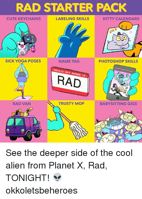 Vanned: RAD STARTER PACK  CUTE KEYCHAINS  LABELING SKILLS  KITTY CALENDARS  20i x  SICK YOGA POSES  NAME TAG  PHOTOSHOP SKILLS  HELLO MY NAME IS  RAD  RAD VAN  TRUSTY MOP  BABYSITTING GIGS See the deeper side of the cool alien from Planet X, Rad, TONIGHT! 👽 okkoletsbeheroes