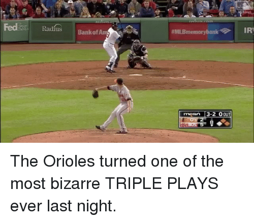 irie: Radfus Bank of Amy  #MLBmemory bank IRI  masn 3-2 OOUT The Orioles turned one of the most bizarre TRIPLE PLAYS ever last night.